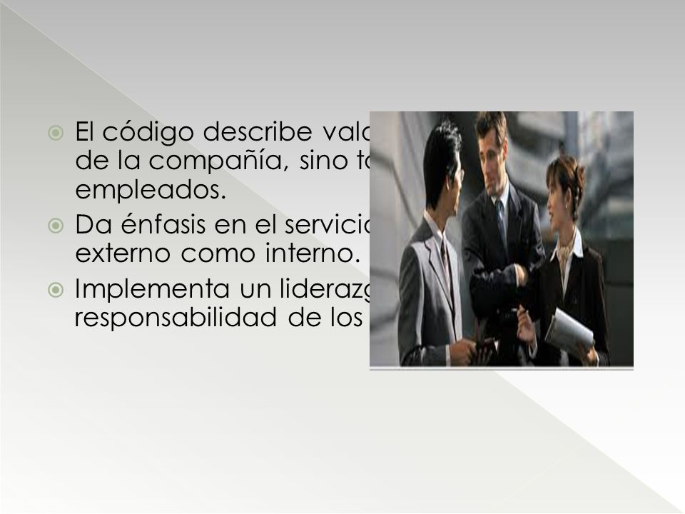 El código describe valores éticos, no solo de la compañía, sino también de sus empleados. Da énfasis en el servicio al cliente tanto externo como inte