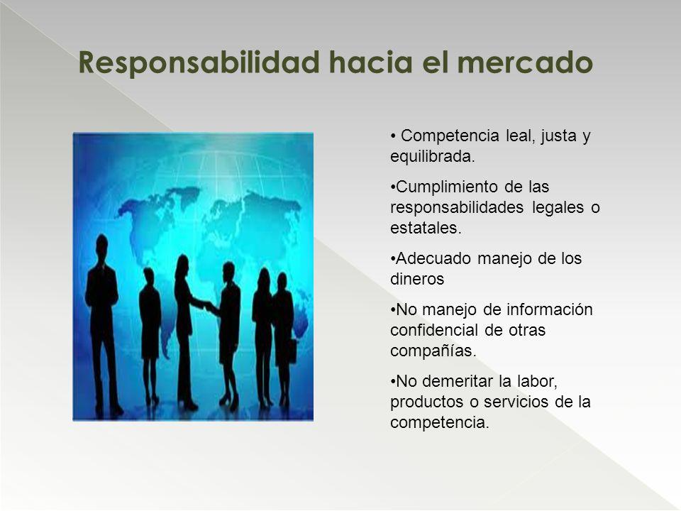 Responsabilidad hacia el mercado Competencia leal, justa y equilibrada. Cumplimiento de las responsabilidades legales o estatales. Adecuado manejo de
