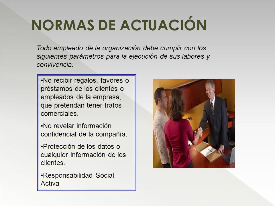 NORMAS DE ACTUACIÓN Todo empleado de la organización debe cumplir con los siguientes parámetros para la ejecución de sus labores y convivencia: No rec