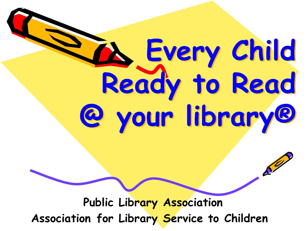 Every Child Ready to Read @ your library® Public Library Association Association for Library Service to Children