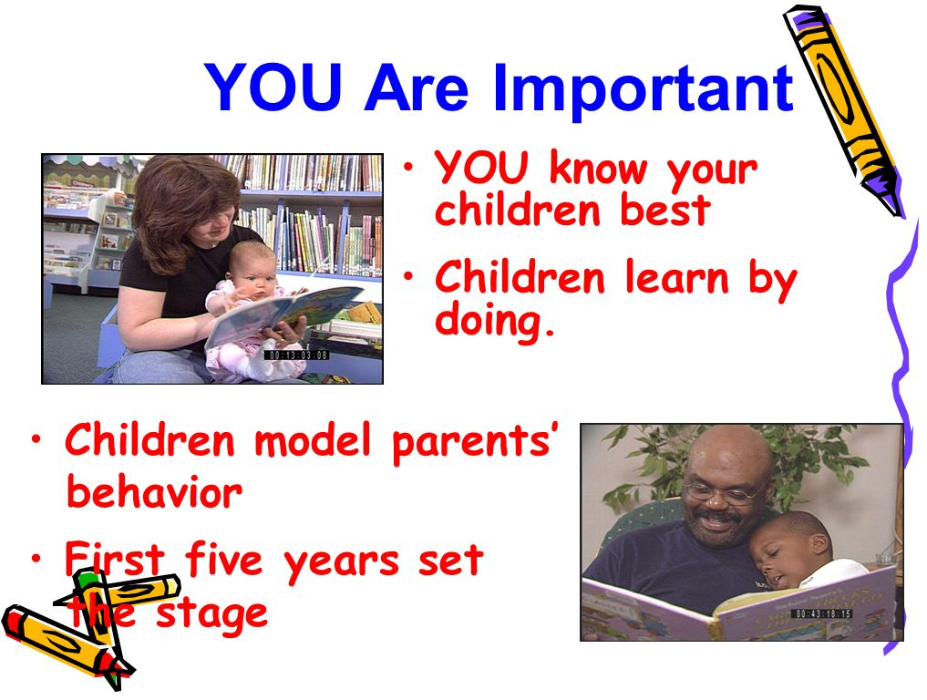 YOU Are Important YOU know your children best Children learn by doing. Children model parents behavior First five years set the stage