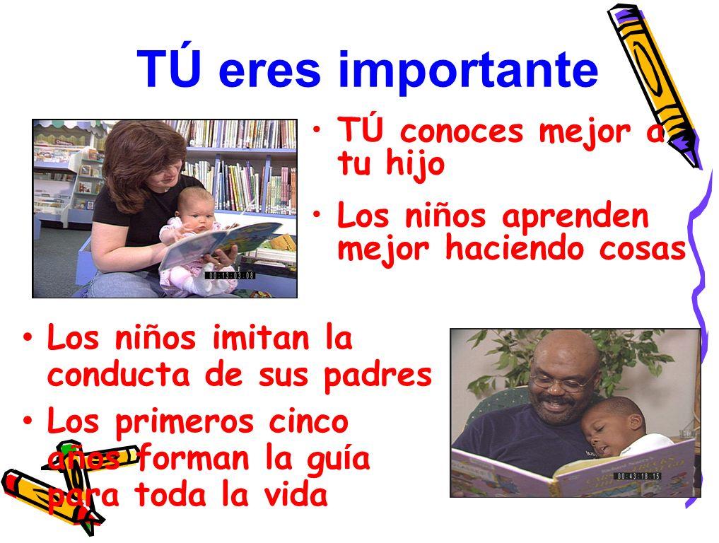 TÚ eres importante T Ú conoces mejor a tu hijo Los ni ñ os aprenden mejor haciendo cosas Los ni ñ os imitan la conducta de sus padres Los primeros cinco a ñ os forman la gu í a para toda la vida