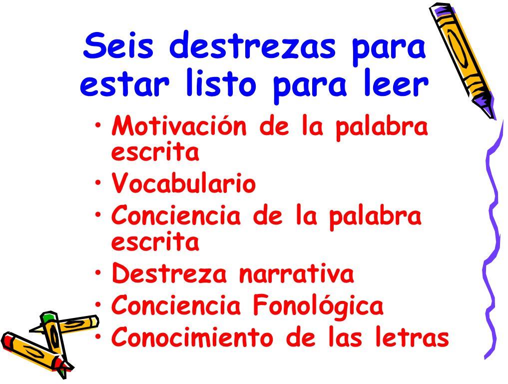 Seis destrezas para estar listo para leer Motivaci ó n de la palabra escrita Vocabulario Conciencia de la palabra escrita Destreza narrativa Conciencia Fonol ó gica Conocimiento de las letras