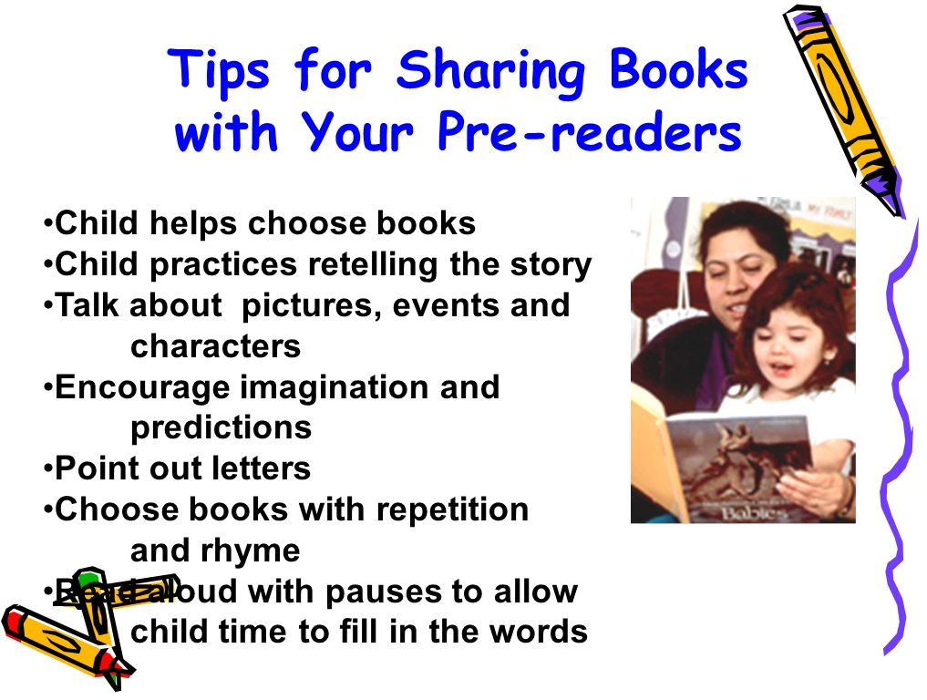 Tips for Sharing Books with Your Pre-readers Child helps choose books Child practices retelling the story Talk about pictures, events and characters E