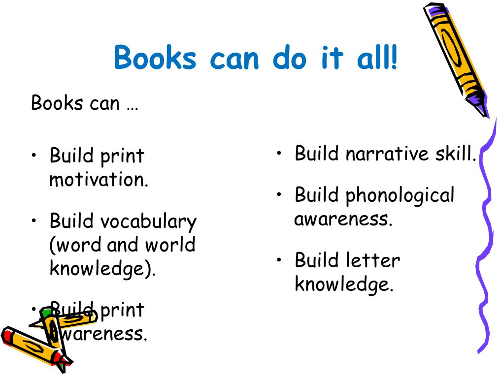Books can do it all! Books can … Build print motivation. Build vocabulary (word and world knowledge). Build print awareness. Build narrative skill. Bu
