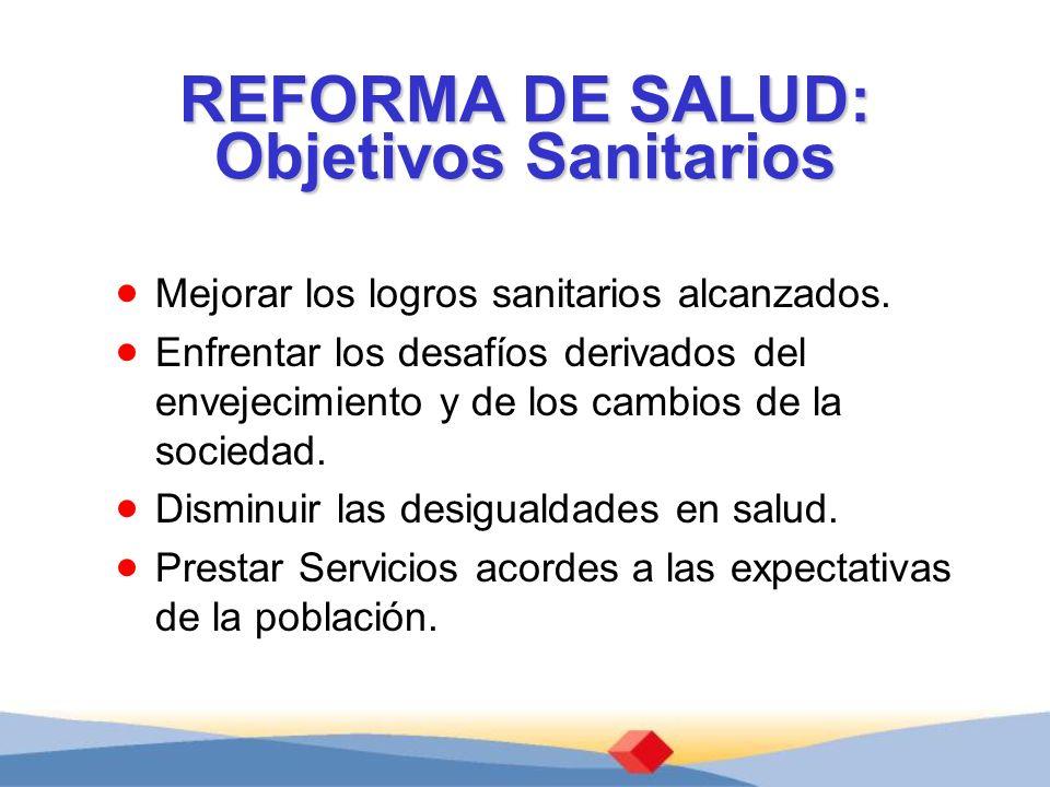 REFORMA DE SALUD: Objetivos Sanitarios Mejorar los logros sanitarios alcanzados.