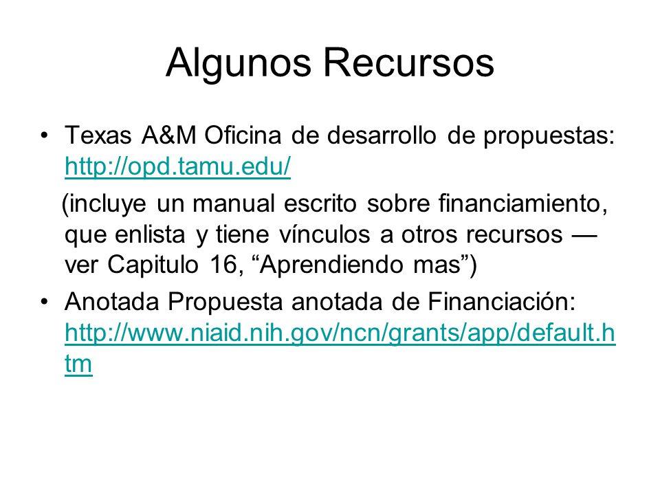 Algunos Recursos Texas A&M Oficina de desarrollo de propuestas: http://opd.tamu.edu/ http://opd.tamu.edu/ (incluye un manual escrito sobre financiamiento, que enlista y tiene vínculos a otros recursos ver Capitulo 16, Aprendiendo mas) Anotada Propuesta anotada de Financiación: http://www.niaid.nih.gov/ncn/grants/app/default.h tm http://www.niaid.nih.gov/ncn/grants/app/default.h tm