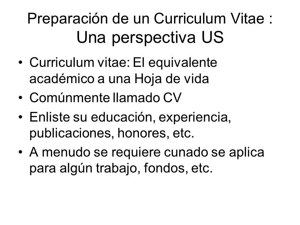 Preparación de un Curriculum Vitae : Una perspectiva US Curriculum vitae: El equivalente académico a una Hoja de vida Comúnmente llamado CV Enliste su educación, experiencia, publicaciones, honores, etc.