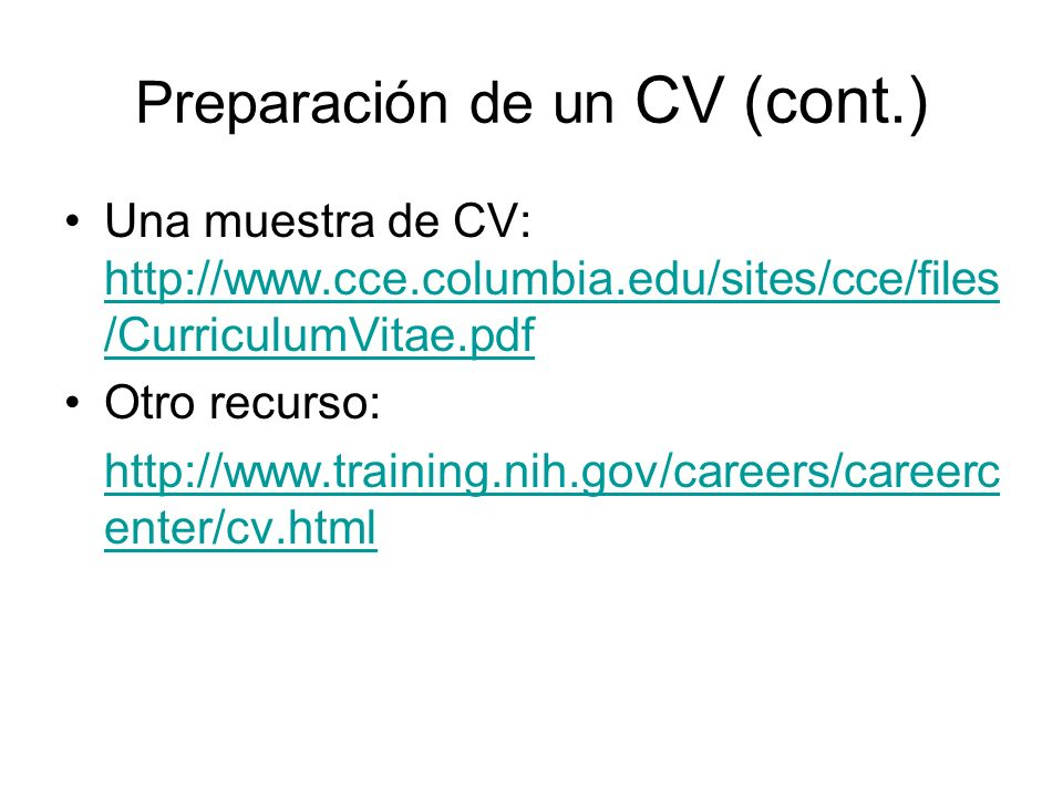 Preparación de un CV (cont.) Una muestra de CV: http://www.cce.columbia.edu/sites/cce/files /CurriculumVitae.pdf http://www.cce.columbia.edu/sites/cce/files /CurriculumVitae.pdf Otro recurso: http://www.training.nih.gov/careers/careerc enter/cv.html