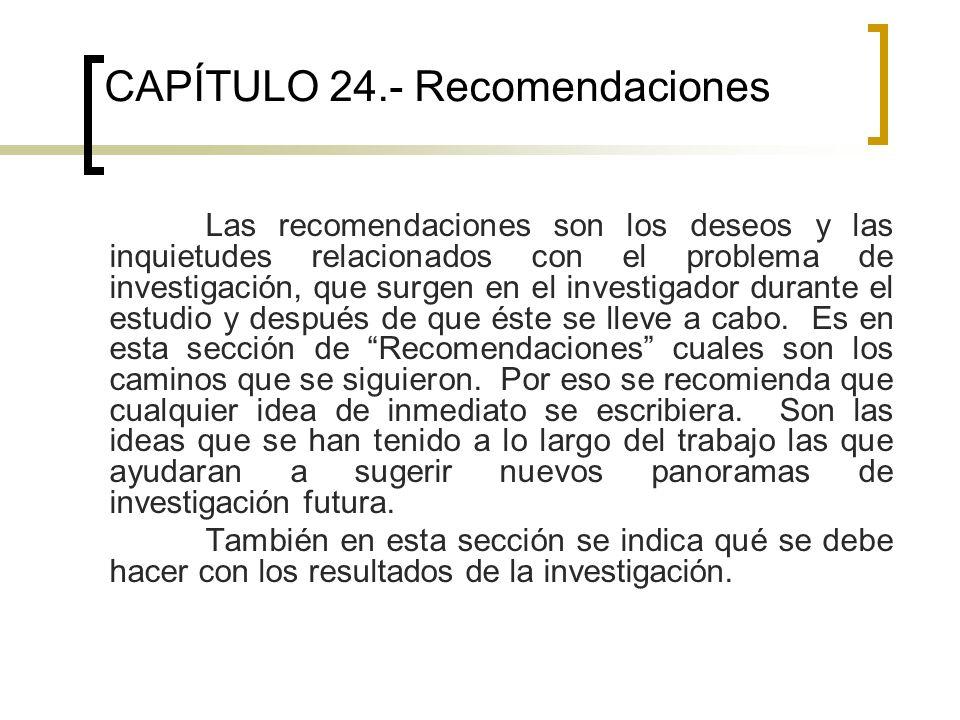 CAPÍTULO 24.- Recomendaciones Las recomendaciones son los deseos y las inquietudes relacionados con el problema de investigación, que surgen en el investigador durante el estudio y después de que éste se lleve a cabo.