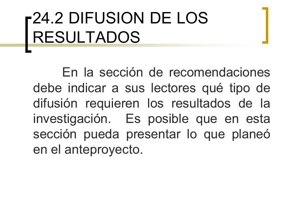 24.2 DIFUSION DE LOS RESULTADOS En la sección de recomendaciones debe indicar a sus lectores qué tipo de difusión requieren los resultados de la investigación.
