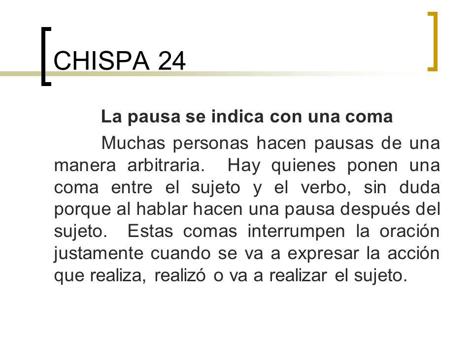 CHISPA 24 La pausa se indica con una coma Muchas personas hacen pausas de una manera arbitraria. Hay quienes ponen una coma entre el sujeto y el verbo