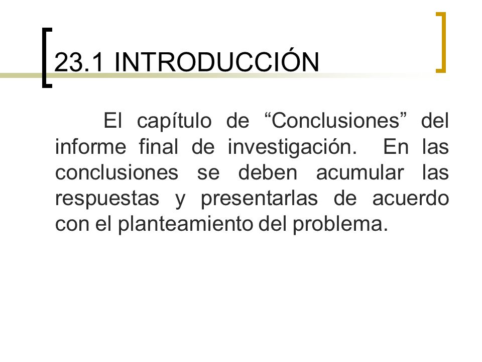 23.1 INTRODUCCIÓN El capítulo de Conclusiones del informe final de investigación. En las conclusiones se deben acumular las respuestas y presentarlas