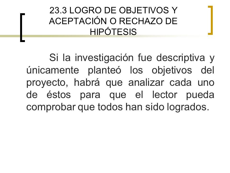 23.3 LOGRO DE OBJETIVOS Y ACEPTACIÓN O RECHAZO DE HIPÓTESIS Si la investigación fue descriptiva y únicamente planteó los objetivos del proyecto, habrá