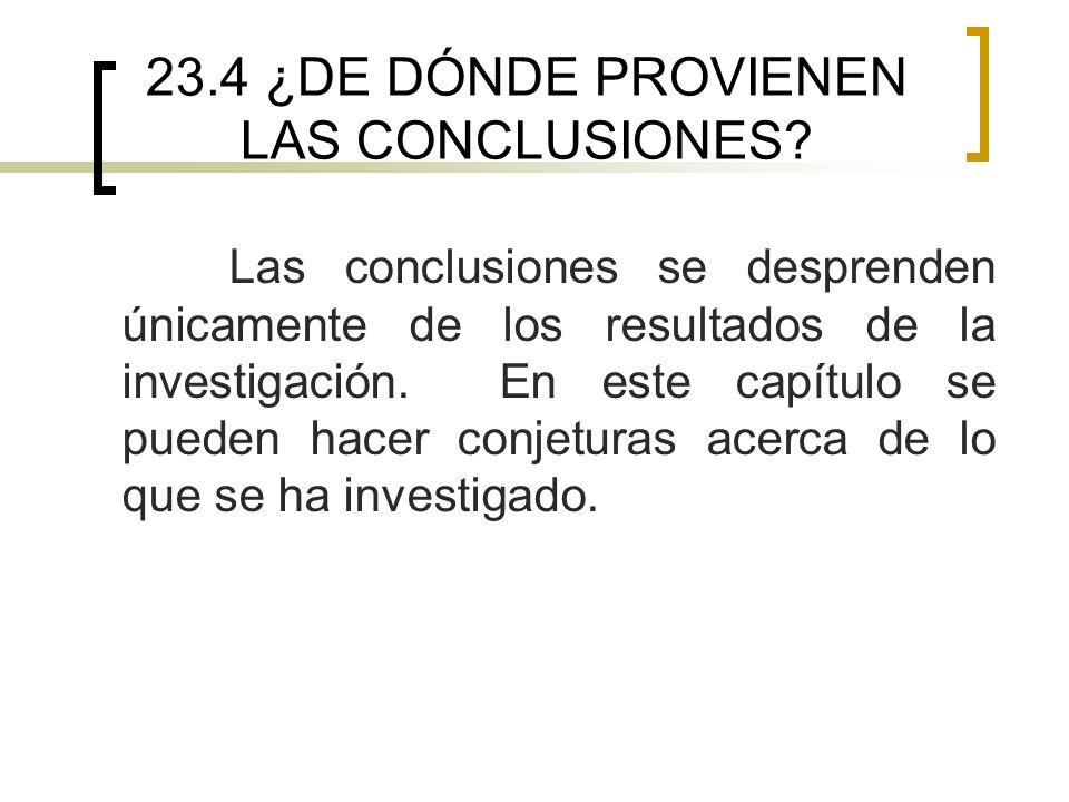 23.4 ¿DE DÓNDE PROVIENEN LAS CONCLUSIONES? Las conclusiones se desprenden únicamente de los resultados de la investigación. En este capítulo se pueden