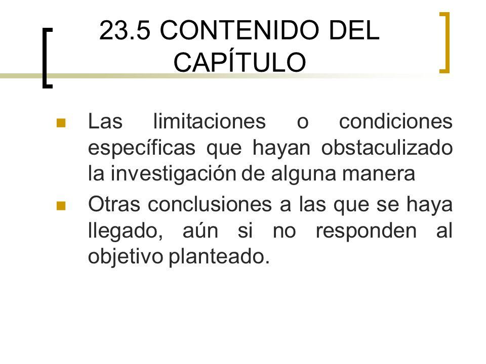 23.5 CONTENIDO DEL CAPÍTULO Las limitaciones o condiciones específicas que hayan obstaculizado la investigación de alguna manera Otras conclusiones a