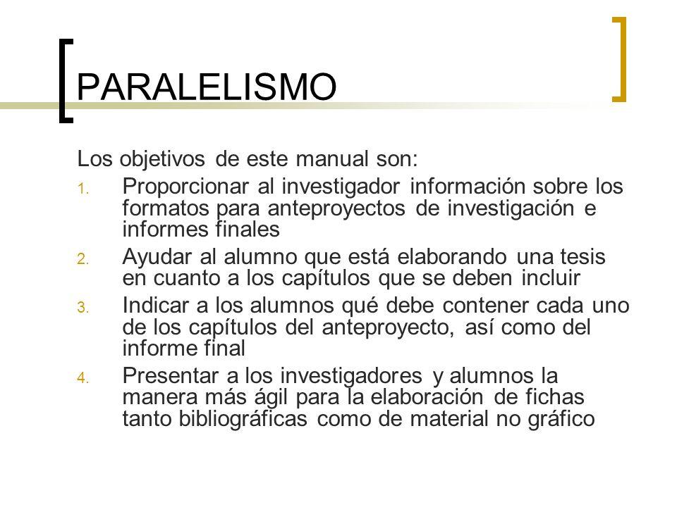 PARALELISMO Los objetivos de este manual son: 1. Proporcionar al investigador información sobre los formatos para anteproyectos de investigación e inf