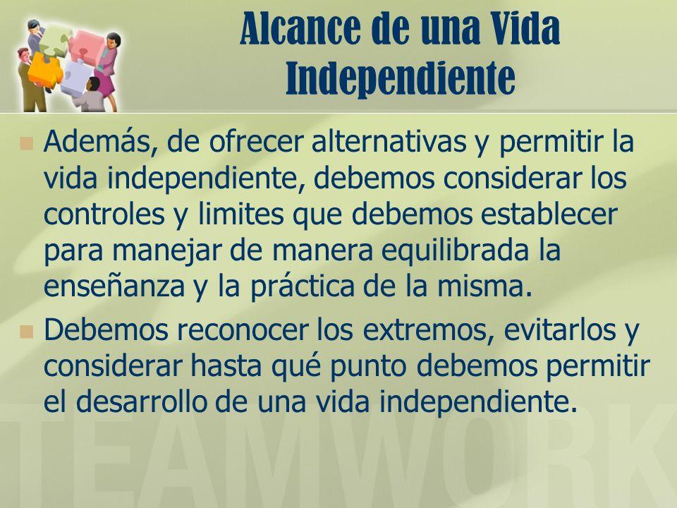 Alcance de una Vida Independiente Además, de ofrecer alternativas y permitir la vida independiente, debemos considerar los controles y limites que deb