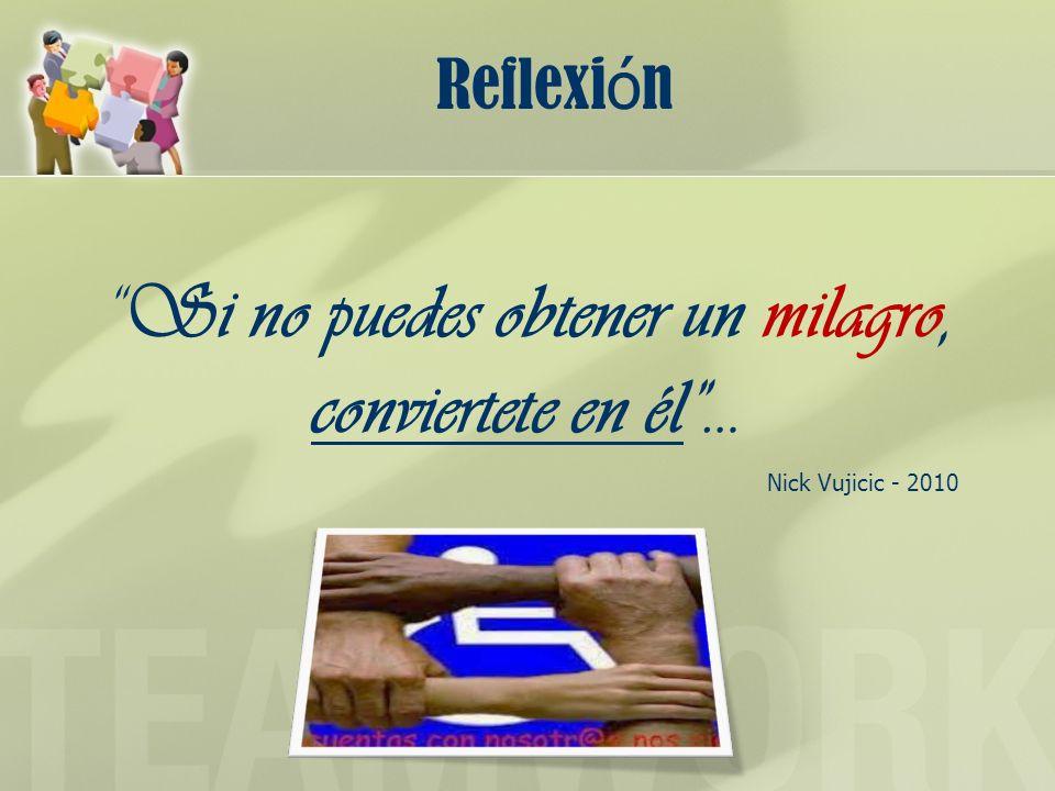 Reflexi ó n Si no puedes obtener un milagro, conviertete en él… Nick Vujicic - 2010