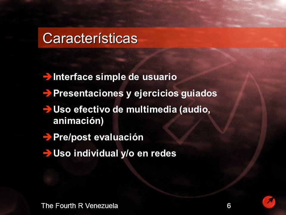 The Fourth R Venezuela 6 Características Interface simple de usuario Presentaciones y ejercicios guiados Uso efectivo de multimedia (audio, animación)