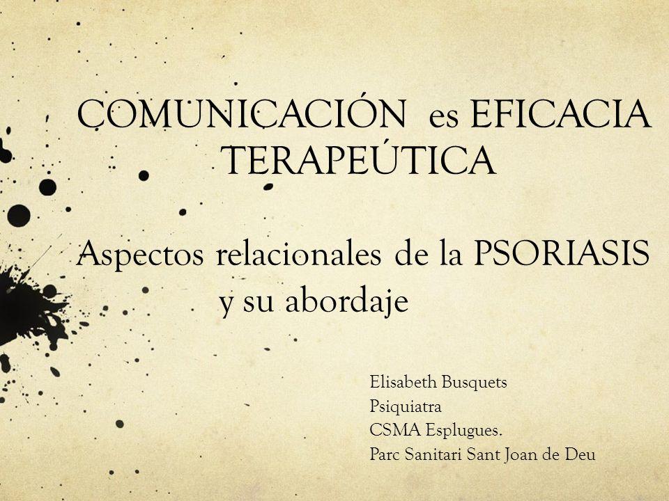 COMUNICACIÓN es EFICACIA TERAPEÚTICA Aspectos relacionales de la PSORIASIS y su abordaje Elisabeth Busquets Psiquiatra CSMA Esplugues. Parc Sanitari S
