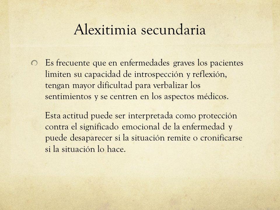 Alexitimia secundaria Es frecuente que en enfermedades graves los pacientes limiten su capacidad de introspección y reflexión, tengan mayor dificultad