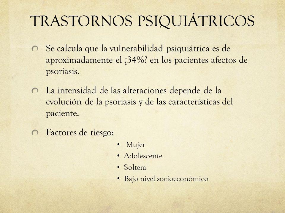 TRASTORNOS PSIQUIÁTRICOS Se calcula que la vulnerabilidad psiquiátrica es de aproximadamente el ¿34%? en los pacientes afectos de psoriasis. La intens