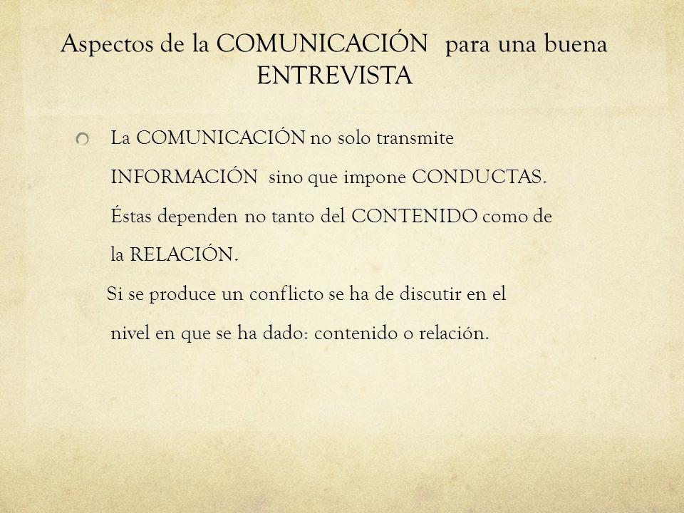 Aspectos de la COMUNICACIÓN para una buena ENTREVISTA La COMUNICACIÓN no solo transmite INFORMACIÓN sino que impone CONDUCTAS. Éstas dependen no tanto