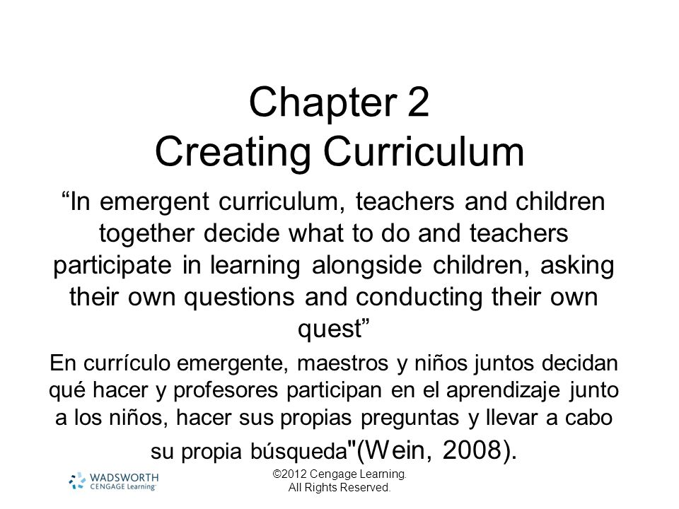 ©2012 Cengage Learning. All Rights Reserved. Chapter 2 Creating Curriculum In emergent curriculum, teachers and children together decide what to do an