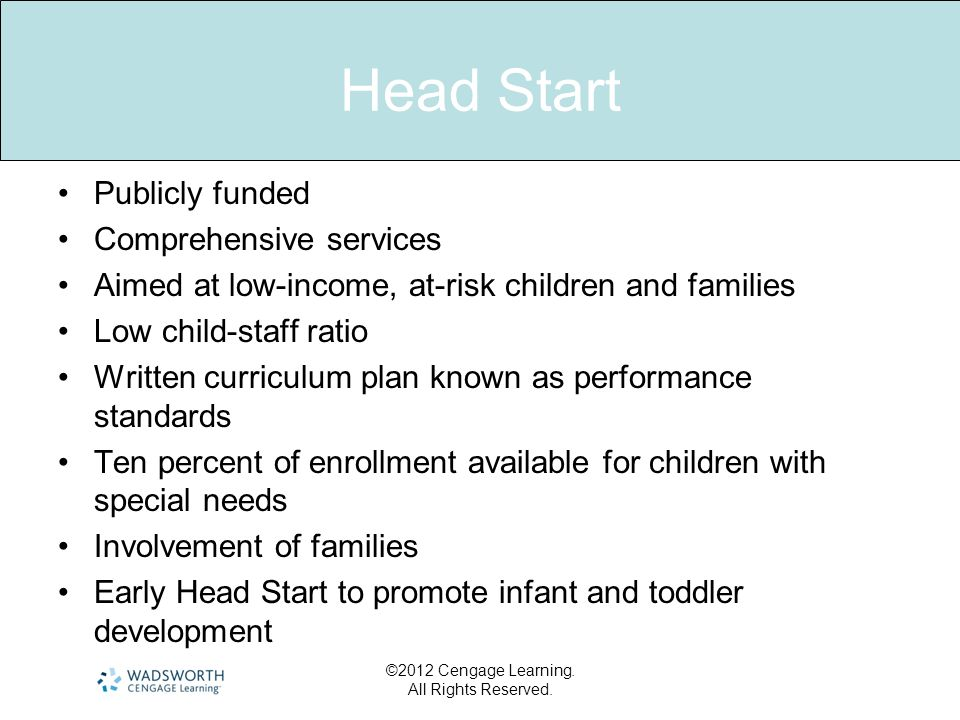 Head Start Publicly funded Comprehensive services Aimed at low-income, at-risk children and families Low child-staff ratio Written curriculum plan kno