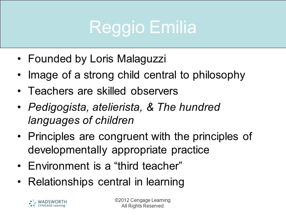Reggio Emilia Founded by Loris Malaguzzi Image of a strong child central to philosophy Teachers are skilled observers Pedigogista, atelierista, & The