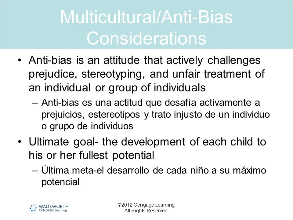 Multicultural/Anti-Bias Considerations Anti-bias is an attitude that actively challenges prejudice, stereotyping, and unfair treatment of an individua