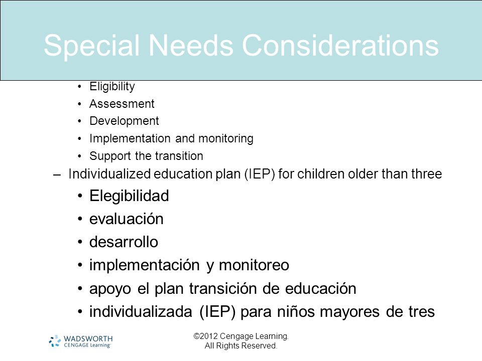 Special Needs Considerations Eligibility Assessment Development Implementation and monitoring Support the transition –Individualized education plan (I