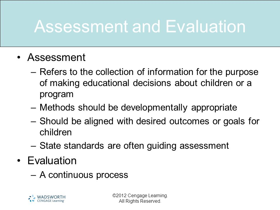 Assessment and Evaluation Assessment –Refers to the collection of information for the purpose of making educational decisions about children or a prog
