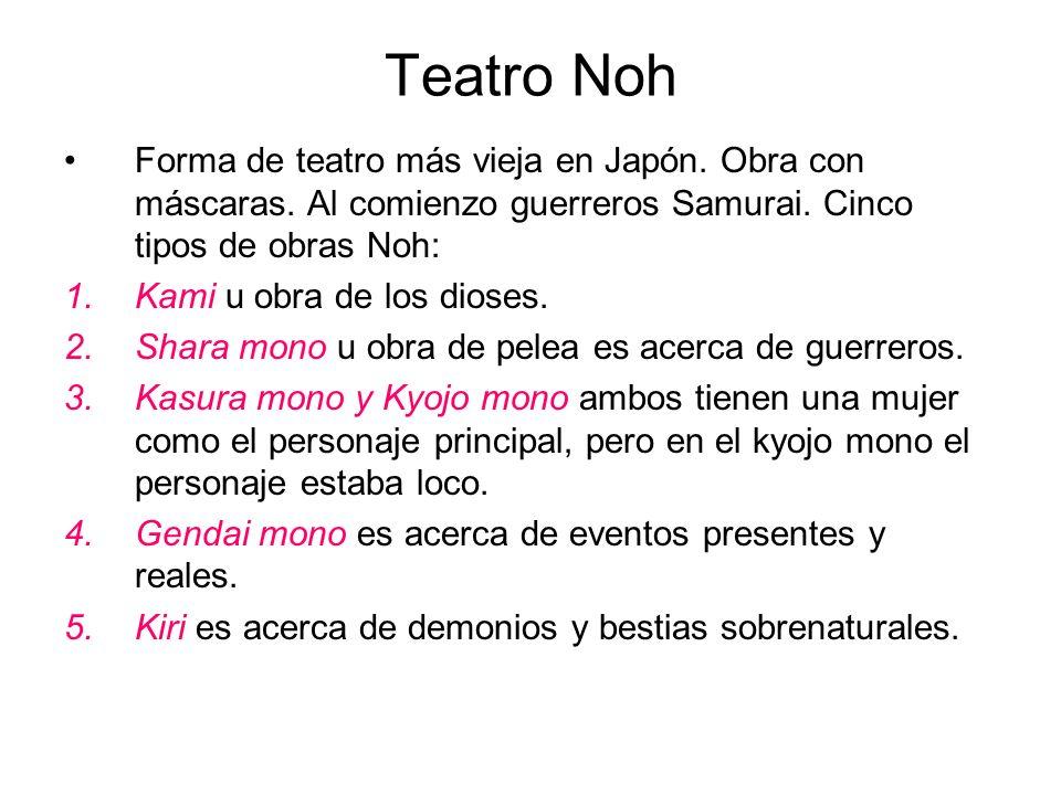 Teatro Noh Forma de teatro más vieja en Japón. Obra con máscaras. Al comienzo guerreros Samurai. Cinco tipos de obras Noh: 1.Kami u obra de los dioses