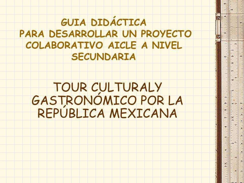 GUIA DIDÁCTICA PARA DESARROLLAR UN PROYECTO COLABORATIVO AICLE A NIVEL SECUNDARIA TOUR CULTURALY GASTRONÓMICO POR LA REPÚBLICA MEXICANA