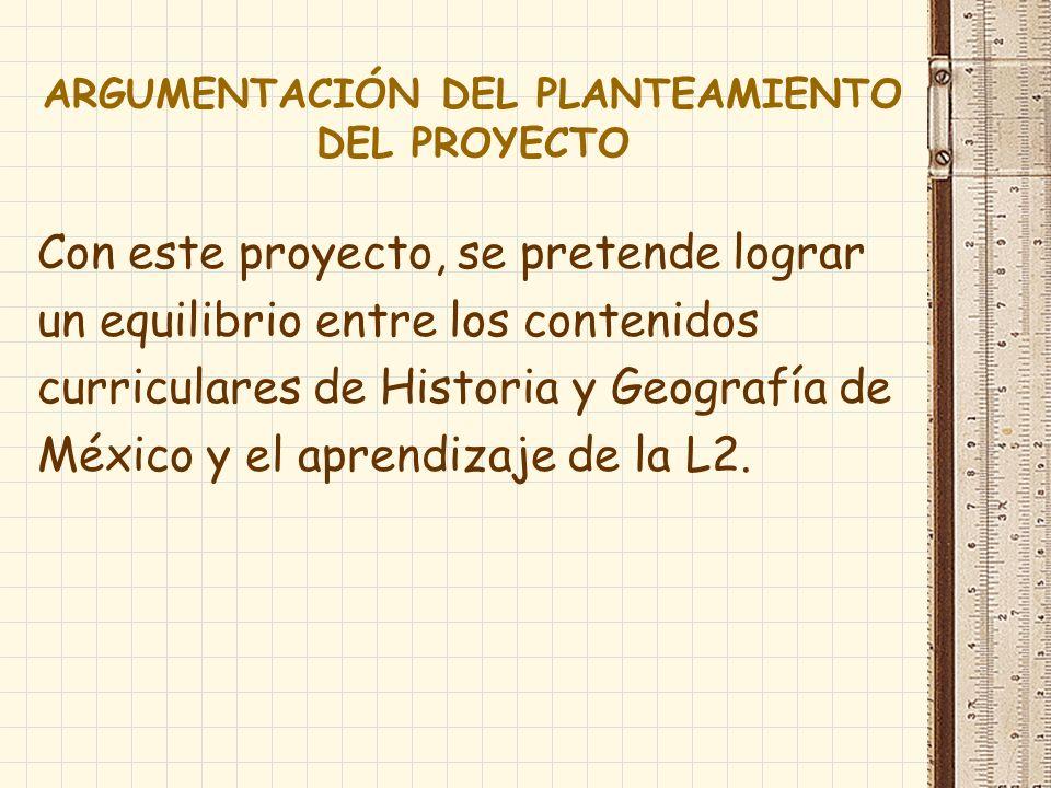 ARGUMENTACIÓN DEL PLANTEAMIENTO DEL PROYECTO Con este proyecto, se pretende lograr un equilibrio entre los contenidos curriculares de Historia y Geogr