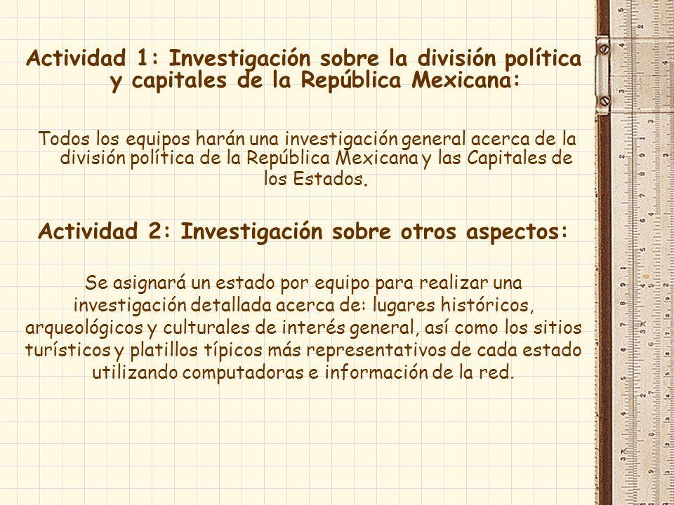 Actividad 1: Investigación sobre la división política y capitales de la República Mexicana: Todos los equipos harán una investigación general acerca de la división política de la República Mexicana y las Capitales de los Estados.