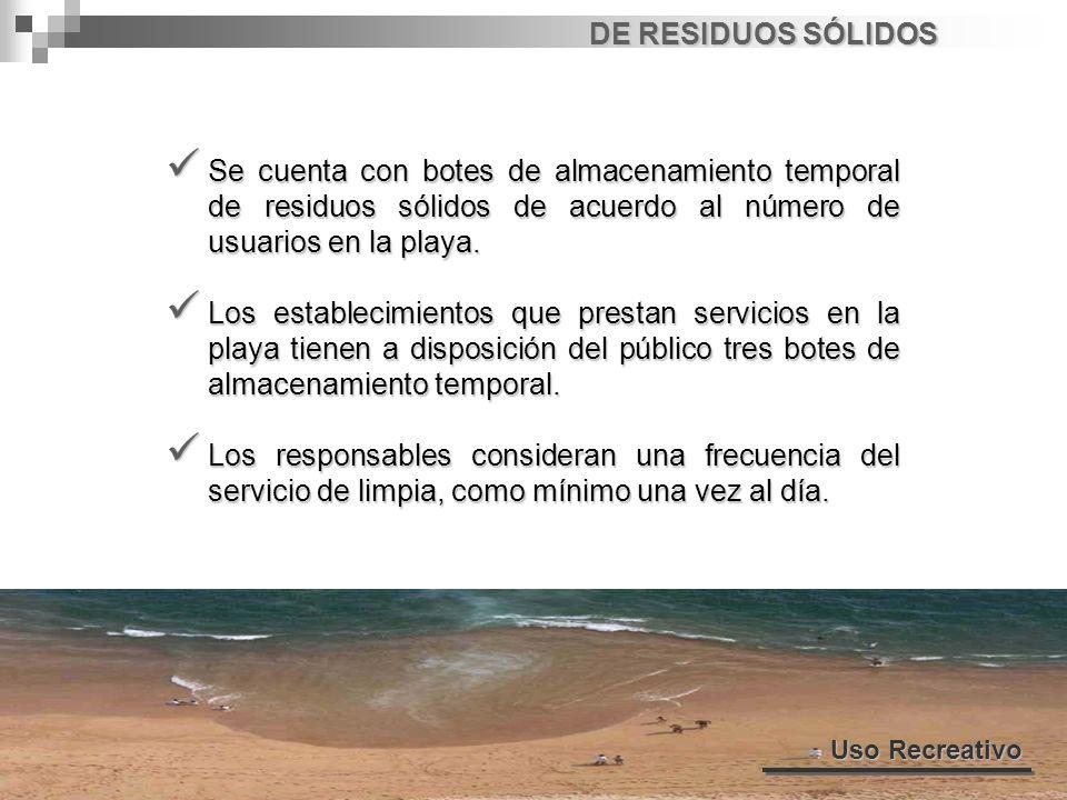 DE RESIDUOS SÓLIDOS Uso Recreativo Se cuenta con botes de almacenamiento temporal de residuos sólidos de acuerdo al número de usuarios en la playa. Se
