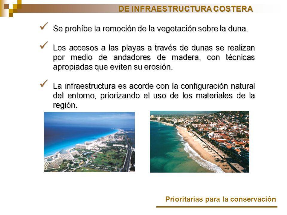 DE INFRAESTRUCTURA COSTERA Prioritarias para la conservación Se prohíbe la remoción de la vegetación sobre la duna. Se prohíbe la remoción de la veget
