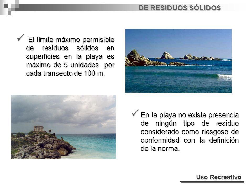 DE RESIDUOS SÓLIDOS El límite máximo permisible de residuos sólidos en superficies en la playa es máximo de 5 unidades por cada transecto de 100 m. El
