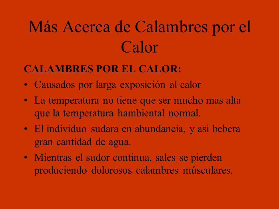 Más Acerca de Calambres por el Calor CALAMBRES POR EL CALOR: Causados por larga exposición al calor La temperatura no tiene que ser mucho mas alta que
