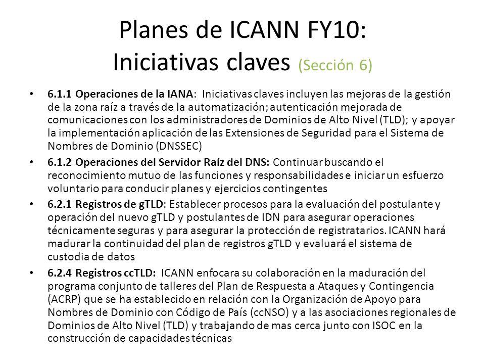 Planes de ICANN FY10: Iniciativas claves (Sección 6) 6.1.1 Operaciones de la IANA: Iniciativas claves incluyen las mejoras de la gestión de la zona raíz a través de la automatización; autenticación mejorada de comunicaciones con los administradores de Dominios de Alto Nivel (TLD); y apoyar la implementación aplicación de las Extensiones de Seguridad para el Sistema de Nombres de Dominio (DNSSEC) 6.1.2 Operaciones del Servidor Raíz del DNS: Continuar buscando el reconocimiento mutuo de las funciones y responsabilidades e iniciar un esfuerzo voluntario para conducir planes y ejercicios contingentes 6.2.1 Registros de gTLD: Establecer procesos para la evaluación del postulante y operación del nuevo gTLD y postulantes de IDN para asegurar operaciones técnicamente seguras y para asegurar la protección de registratarios.