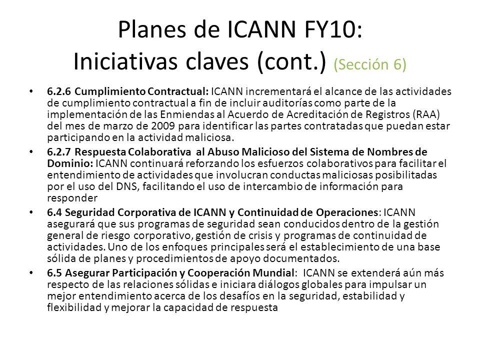 Planes de ICANN FY10: Iniciativas claves (cont.) (Sección 6) 6.2.6 Cumplimiento Contractual: ICANN incrementará el alcance de las actividades de cumplimiento contractual a fin de incluir auditorías como parte de la implementación de las Enmiendas al Acuerdo de Acreditación de Registros (RAA) del mes de marzo de 2009 para identificar las partes contratadas que puedan estar participando en la actividad maliciosa.