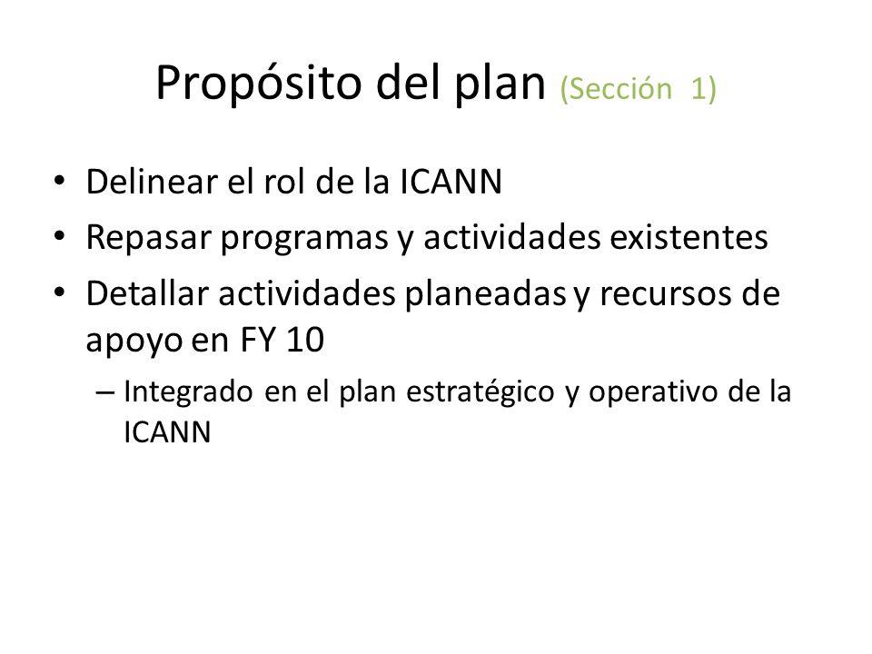 Propósito del plan (Sección 1) Delinear el rol de la ICANN Repasar programas y actividades existentes Detallar actividades planeadas y recursos de apoyo en FY 10 – Integrado en el plan estratégico y operativo de la ICANN
