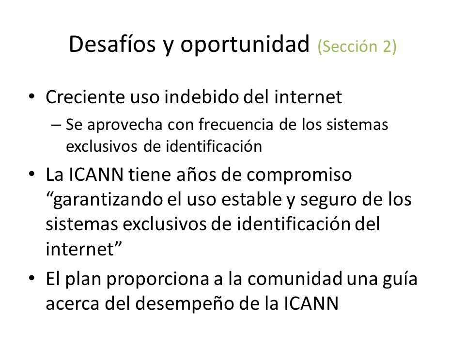 Desafíos y oportunidad (Sección 2) Creciente uso indebido del internet – Se aprovecha con frecuencia de los sistemas exclusivos de identificación La ICANN tiene años de compromiso garantizando el uso estable y seguro de los sistemas exclusivos de identificación del internet El plan proporciona a la comunidad una guía acerca del desempeño de la ICANN