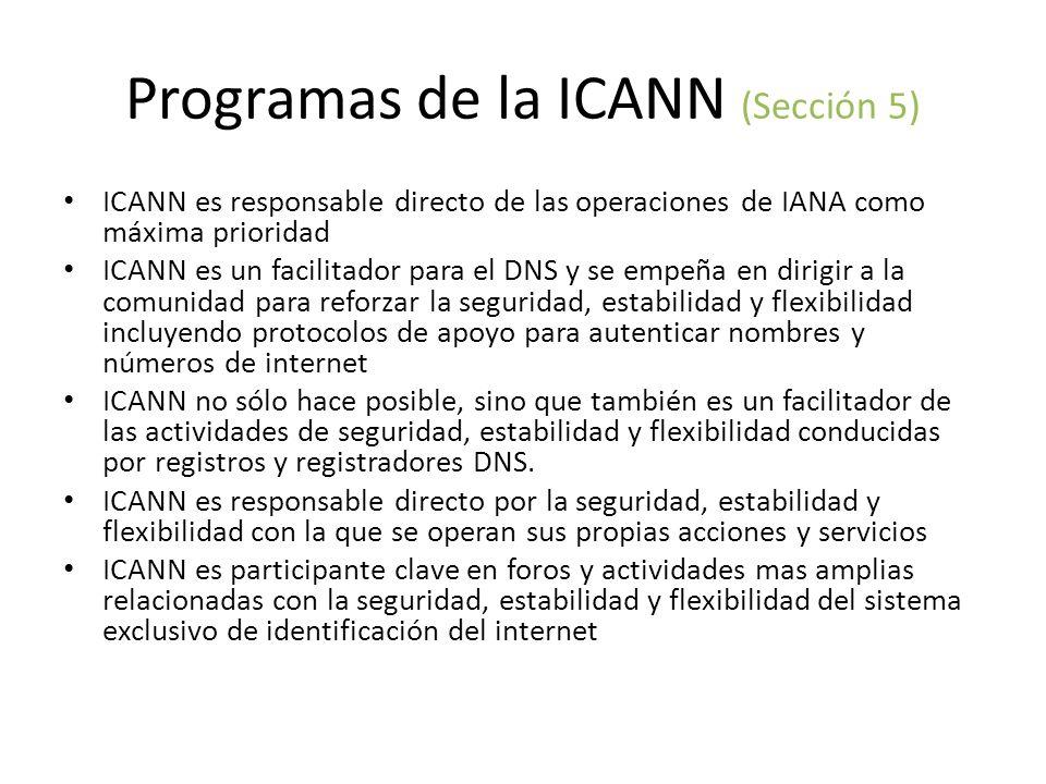 Programas de la ICANN (Sección 5) ICANN es responsable directo de las operaciones de IANA como máxima prioridad ICANN es un facilitador para el DNS y se empeña en dirigir a la comunidad para reforzar la seguridad, estabilidad y flexibilidad incluyendo protocolos de apoyo para autenticar nombres y números de internet ICANN no sólo hace posible, sino que también es un facilitador de las actividades de seguridad, estabilidad y flexibilidad conducidas por registros y registradores DNS.