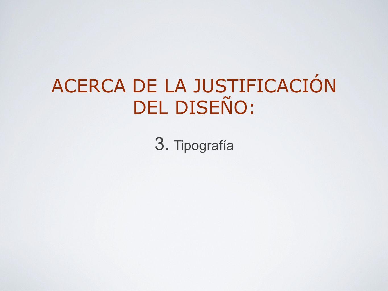 ACERCA DE LA JUSTIFICACIÓN DEL DISEÑO: 3. Tipografía