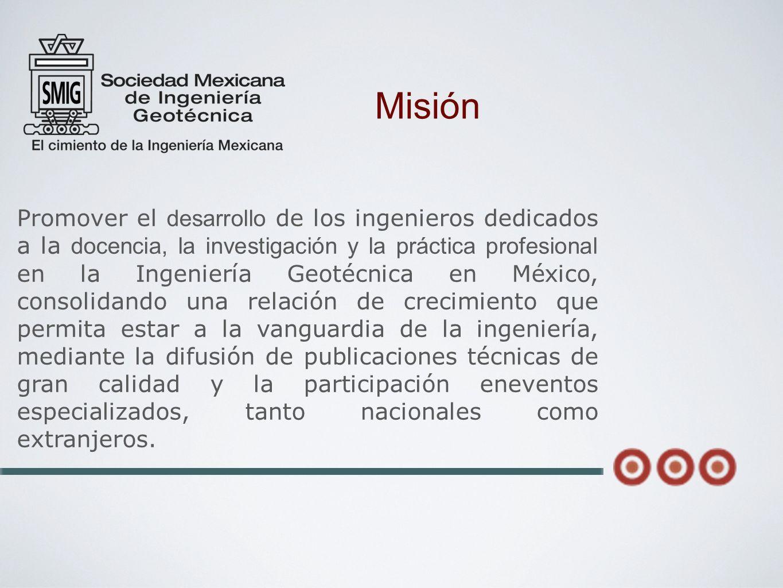 Promover el desarrollo de los ingenieros dedicados a la docencia, la investigación y la práctica profesional en la Ingeniería Geotécnica en México, co