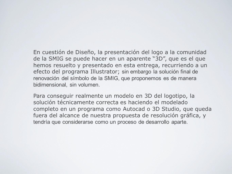En cuestión de Diseño, la presentación del logo a la comunidad de la SMIG se puede hacer en un aparente 3D, que es el que hemos resuelto y presentado